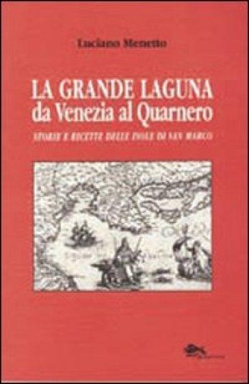 La grande laguna. Da Venezia al Quarnero. Storie e ricette delle isole di san Marco - Luciana Menetto  