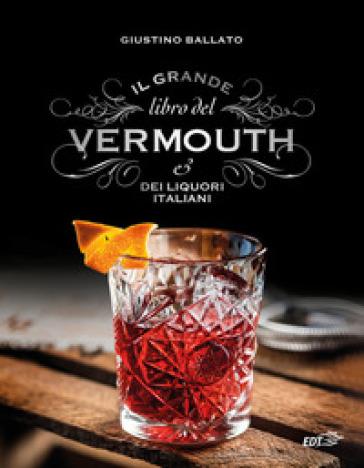 Il grande libro del Vermouth e dei liquori italiani - Giustino Ballato |