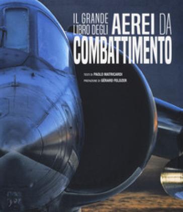 Il grande libro degli aerei da combattimento. Ediz. a colori - Paolo Matricardi |