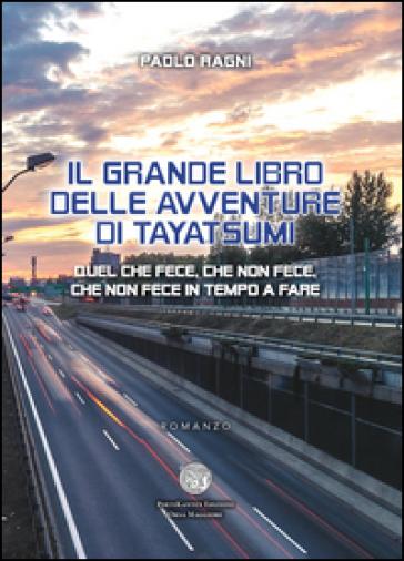 Il grande libro delle avventure di Tayatsumi. Quel che fece, che non fece, che non fece in tempo a fare - Paolo Ragni |
