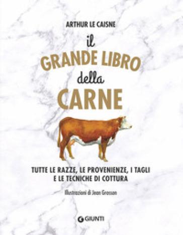 Il grande libro della carne. Tutte le razze, le provenienze, i tagli e le tecniche di cottura - Arthur Le Caisne | Thecosgala.com