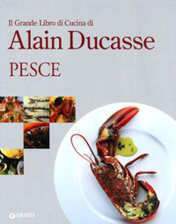 Il grande libro di cucina di Alain Ducasse. Pesce - Alain Ducasse |