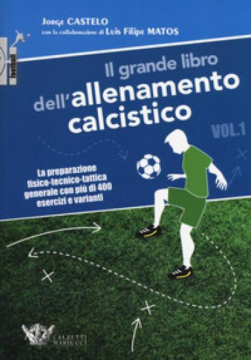 Il grande libro dell'allenamento calcistico. 1: La preparazione fisico-tecnico-tattica generale con più di 400 esercizi e varianti - Jorge Castelo | Thecosgala.com