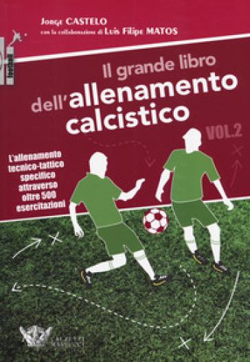 Il grande libro dell'allenamento calcistico. 2: L' allenamento tecnico-tattico specifico attraverso oltre 500 esercitazioni - Jorge Castelo  
