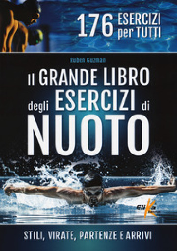 Il grande libro degli esercizi di nuoto. Stili, virate, partenze e arrivi. 176 esercizi per tutti - Ruben J. Guzman | Jonathanterrington.com