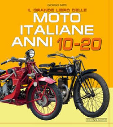 Il grande libro delle moto italiane anni 10-20 - Giorgio Sarti |
