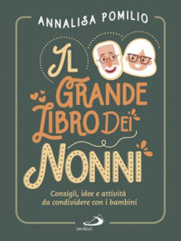 Il grande libro dei nonni. Consigli, idee e attività da condividere con i bambini - Annalisa Pomilio | Ericsfund.org