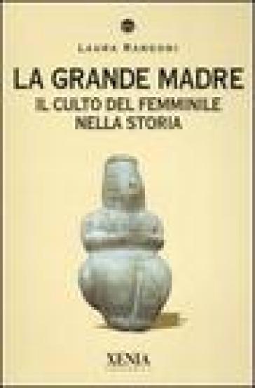 La grande madre. Il culto del femminile nella storia - Laura Rangoni | Ericsfund.org