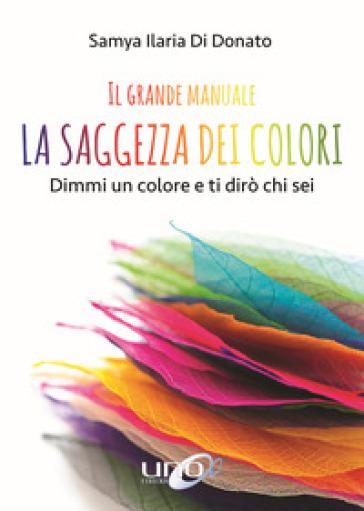 Il grande manuale. La saggezza dei colori. Dimmi un colore e ti dirò chi sei - Samya Ilaria Di Donato pdf epub