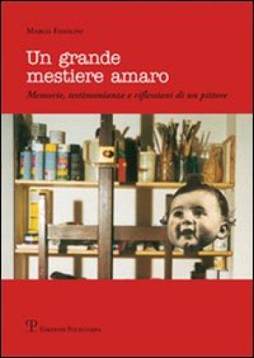 Un grande mestiere amaro. Memorie, testimonianze e riflessioni di un pittore - Marco Fidolini |