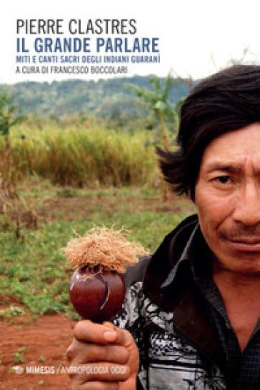 Il grande parlare. Miti e canti sacri degli Indiani Guaranì - Pierre Clastres | Jonathanterrington.com