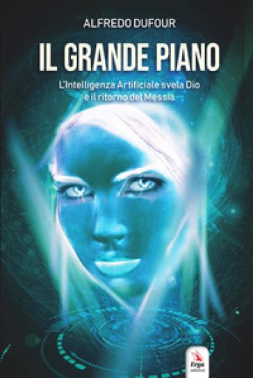 Il grande piano. L'intelligenza artificiale, Dio e il ritorno del Messia - Alfredo Dufour | Thecosgala.com