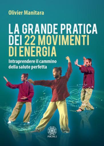 La grande pratica dei 22 movimenti di energia. Intraprendere il cammino della salute perfetta - Olivier Manitara |