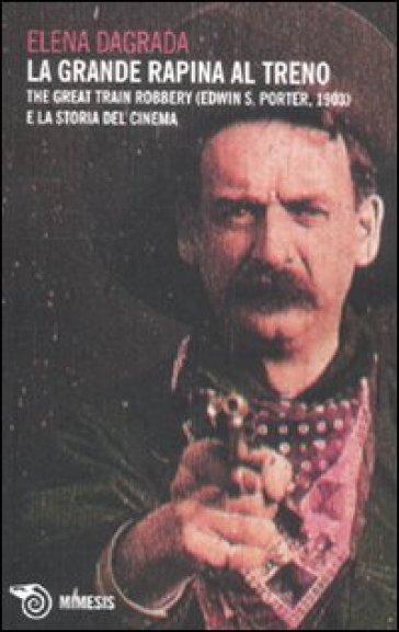 La grande rapina al treno. The Great Train Robbery (Edwin S. Porter, 1903) e la storia del cinema - Elena Dagrada  
