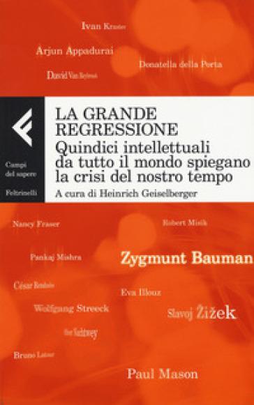 La grande regressione. Quindici intellettuali da tutto il mondo spiegano la crisi del nostro tempo - M. Guareschi |