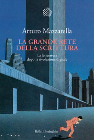 La grande rete della scrittura. La letteratura dopo la rivoluzione digitale - Arturo Mazzarella |