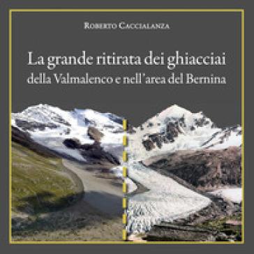La grande ritirata dei ghiacciai della Valmalenco e nell'area del Bernina. Catalogo della mostra (Chiareggio, 9 agosto-15 settembre 2019). Ediz. illustrata - Roberto Caccialanza |