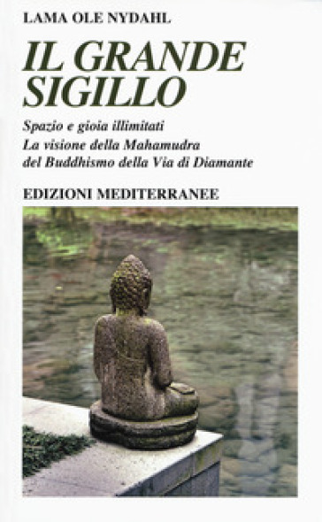 Il grande sigillo. Spazio e gioia illimitati. La visione della Mahamudra del buddhismo della Via di Diamante - Ole Nydahl (lama) | Ericsfund.org