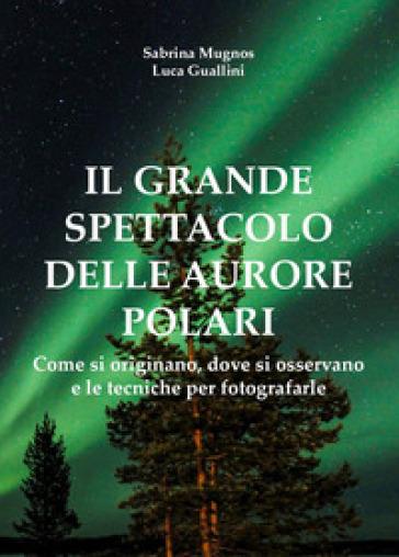 Il grande spettacolo delle aurore polari. Come si originano, dove si osservano e le tecniche per fotografarle - Sabrina Mugnos |