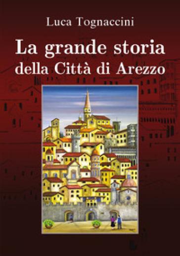 La grande storia della città di Arezzo - Luca Tognaccini |
