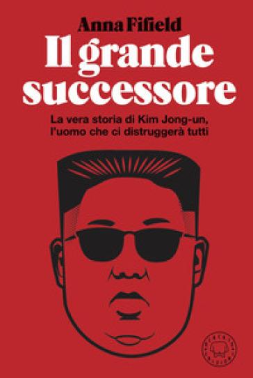 Il grande successore. La vera storia di Kim Jong-un, l'uomo che ci distruggerà tutti - Anna Fifield | Kritjur.org