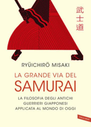 La grande via del samurai. La filosofia degli antichi guerrieri giapponesi applicata al mondo di oggi - Misaki Ryuichiro  