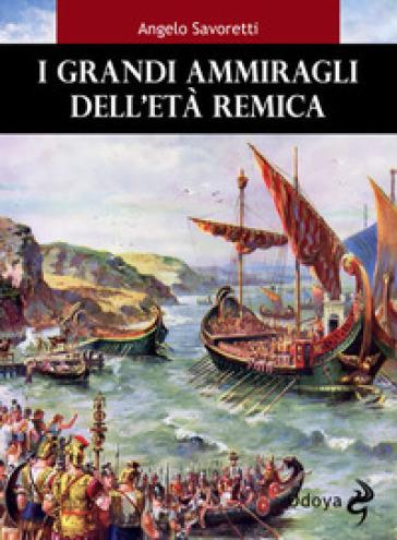 I grandi ammiragli dell'età remica - Angelo Savoretti pdf epub