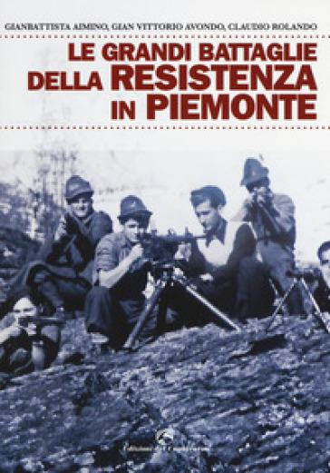 Le grandi battaglie della resistenza in Piemonte - Gian Vittorio Avondo |