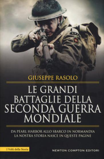 Le grandi battaglie della seconda guerra mondiale. Dal fronte italiano alla Russia, da Pearl Harbor allo sbarco in Normandia, tutti gli scontri decisivi dell'ultimo conflitto - Giuseppe Rasolo |