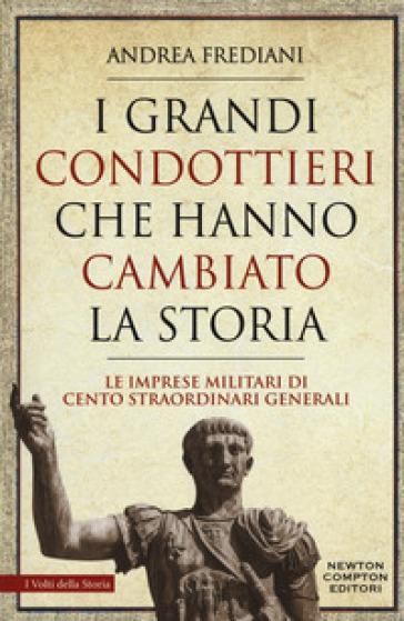 I grandi condottieri che hanno cambiato la storia. Le imprese militari di cento straordinari generali - Andrea Frediani |