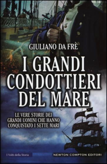 I grandi condottieri del mare. Le vere storie dei grandi uomini che hanno conquistato i sette mari - Giuliano Da Frè |