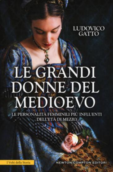 Le grandi donne del Medioevo. Le personalità femminili più influenti dell'età di mezzo - Ludovico Gatto |