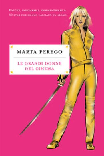 Le grandi donne del cinema. Uniche, indomabili, indimenticabili: 30 star che hanno lasciato il segno - Marta Perego | Jonathanterrington.com