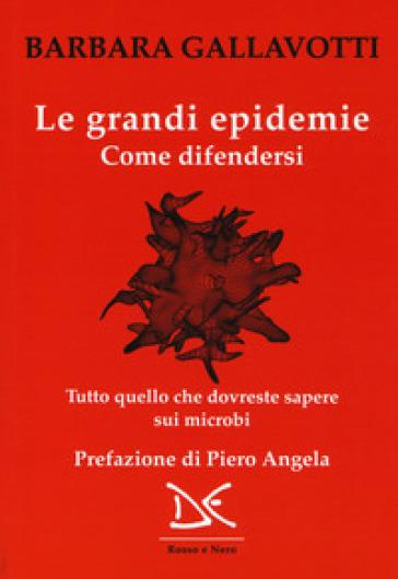 Le grandi epidemie. Come difendersi. Tutto quello che dovreste sapere sui microbi - Barbara Gallavotti pdf epub