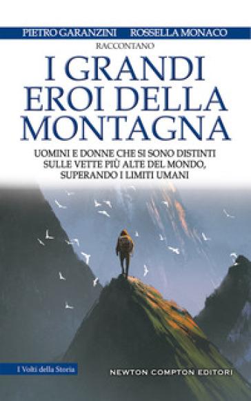 I grandi eroi della montagna. Uomini e donne che si sono distinti sulle vette più alte del mondo, superando i limiti umani - Pietro Garanzini |