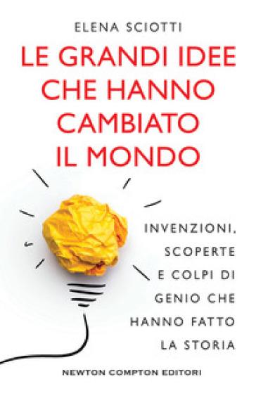 Le grandi idee che hanno cambiato il mondo. Invenzioni, scoperte e colpi di genio che hanno cambiato la storia - Elena Sciotti | Thecosgala.com