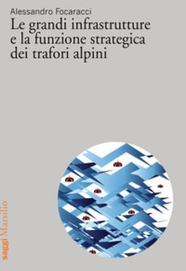 Le grandi infrastrutture e la funzione strategica dei trafori alpini - Alessandro Focaracci  