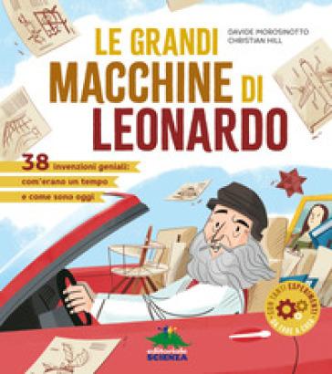 Le grandi macchine di Leonardo. 40 invenzioni geniali: com'erano un tempo e come sono oggi - Davide Morosinotto   Thecosgala.com