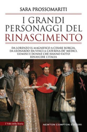 I grandi personaggi del Rinascimento. Da Lorenzo il Magnifico a Cesare Borgia, da Leonardo da Vinci a Caterina de' Medici - Sara Prossomariti |