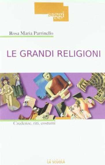 Le grandi religioni. Credenze, riti, costumi - Rosa Maria Parrinello |