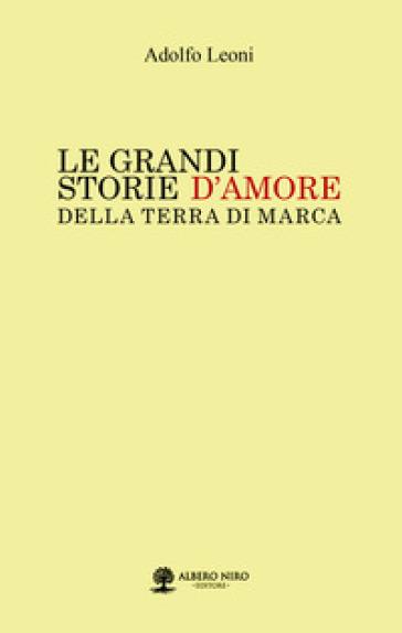 Le grandi storie d'amore della Terra di Marca - Adolfo Leoni |