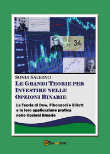 Le grandi teorie per investire nelle opzioni binarie. La teoria di Dow, Fibonacci e Elliott e la loro applicazione pratica nelle opzioni bnarie - SONIA SALERNO |
