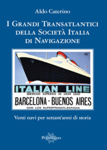 I grandi transatlantici della Società Italia di Navigazione. Venti navi per settant'anni di storia - Aldo Caterino | Jonathanterrington.com