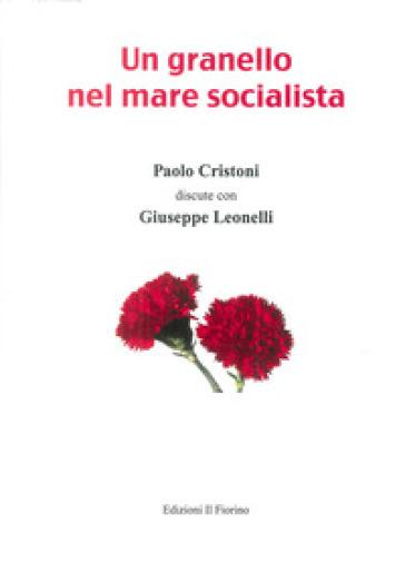 Un granello nel mare socialista. Paolo Cristoni discute con Giuseppe Leonelli - Paolo Cristoni |