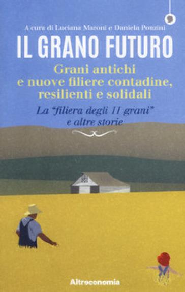 Il grano futuro. Grani antichi e nuove filiere contadine, resilienti e solidali. La «filiera degli 11 grani» e altre storie - L. Maroni |