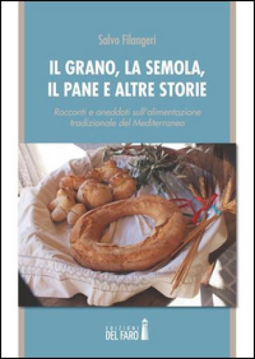 Il grano, la semola, il pane e altre storie. Racconti e aneddoti sull'alimentazione tradizionale del Mediterraneo - Salvo Filangeri  