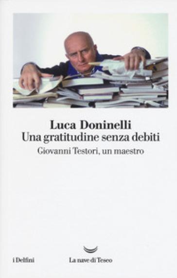 Una gratitudine senza debiti. Giovanni Testori, un maestro - Luca Doninelli |