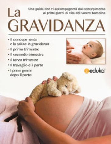 La gravidanza. Una guida che vi accompagnerà dal concepimento ai primi giorni di vita del vostro bambino