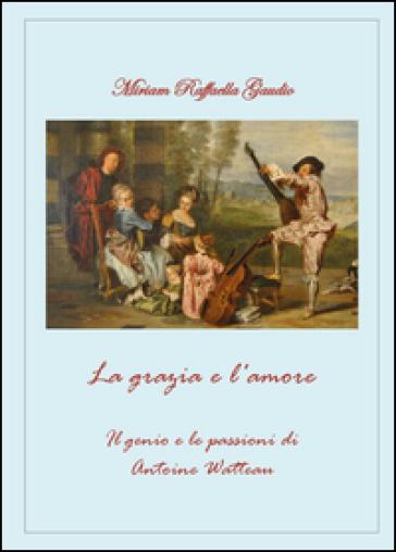 La grazia e l'amore. Il genio e le passioni di Antoine Watteau - Miriam R. Gaudio  