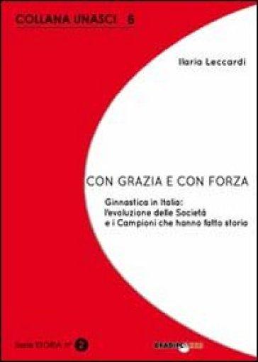 Con grazia e con forza. Ginnastica in Italia. L'evoluzione delle società e i campioni che hanno fatto storia - Ilaria Leccardi | Rochesterscifianimecon.com